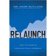 ReLaunch How to Stage an Organizational Comeback by Rutland, Mark, 9781434705754