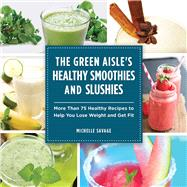 The Green Aisle's Healthy Smoothies and Slushies: More Than 75 Healthy Recipes to Help You Lose Weight and Get Fit by Savage, Michelle, 9781629145754