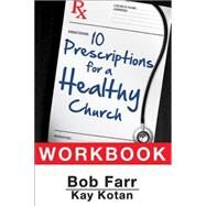 10 Prescriptions for a Healthy Church Workbook by Farr, Bob; Kotan, Kay, 9781630885755