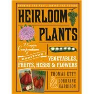 Heirloom Plants: A Complete Compendium of Heritage Vegetables, Fruits, Herbs & Flowers by Harrison, Lorraine; Etty, Thomas, 9781613735756