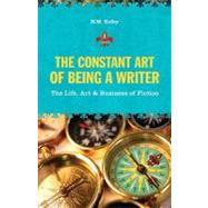 The Constant Art of Being a Writer: The Life, Art & Business of Fiction by Kelby, N. M., 9781582975757