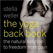 The Yoga Back Book: The Natural Solution to Freedom from Pain by Weller, Stella, 9781573245760