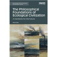 The Philosophical Foundations of Ecological Civilization: A Manifesto for the Future by Gare; Arran, 9781138685765
