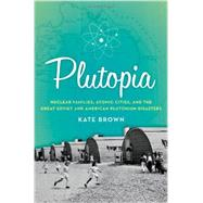 Plutopia Nuclear Families, Atomic Cities, and the Great Soviet and American Plutonium Disasters by Brown, Kate, 9780199855766