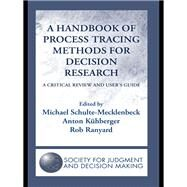 A Handbook of Process Tracing Methods for Decision Research: A Critical Review and UserÆs Guide by Schulte-Mecklenbeck; Michael, 9781138975767