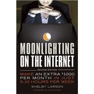 Moonlighting on the Internet Make An Extra $1000 Per Month in Just 5-10 Hours Per Week by Larson, Shelby; Silver, Yanik, 9781599185767