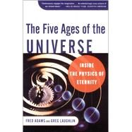 The Five Ages of the Universe Inside the Physics of Eternity by Adams, Fred C.; Laughlin, Greg, 9780684865768