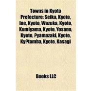 Towns in Kyoto Prefecture : Seika, Kyoto, Ine, Kyoto, Wazuka, Kyoto, Kumiyama, Kyoto, Yosano, Kyoto, Oyamazaki, Kyoto, Kyotamba, Kyoto, Kasagi by , 9781157145769
