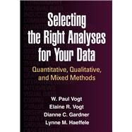 Selecting the Right Analyses for Your Data Quantitative, Qualitative, and Mixed Methods by Vogt, W. Paul; Vogt, Elaine R.; Gardner, Dianne C.; Haeffele, Lynne M., 9781462515769