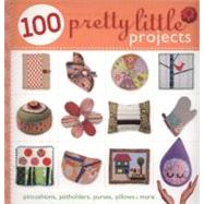 100 Pretty Little Projects : Pincushions, Potholders, Purses, Pillows and More by From the Editors at Lark Crafts, 9781600595769
