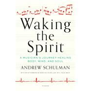 Waking the Spirit A Musician's Journey Healing Body, Mind, and Soul by Schulman, Andrew; McMillen, Marvin A., Dr., M.D., FACS, MACP, 9781250055774