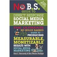 No B.S. Guide to Direct Response Social Media Marketing The Ultimate No Holds Barred Guide to Producing Measurable, Monetizable Results with Social Media Marketing by Kennedy, Dan S.; Walsh-Phillips, Kim, 9781599185774
