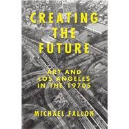 Creating the Future Art & Los Angeles in the 1970s by Fallon, Michael, 9781619025776