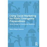 Using Social Marketing for Public Emergency Preparedness: Social Change for Community Resilience by Meyer-Emerick; Nancy, 9780765645777