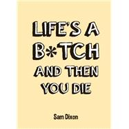 Life's a B*tch and Then You Die by Dixon, Sam, 9781849535779