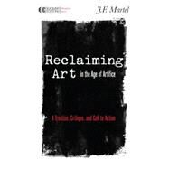 Reclaiming Art in the Age of Artifice by MARTEL, J.F., 9781583945780