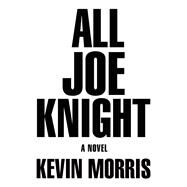 All Joe Knight A Novel by Morris, Kevin, 9780802125781