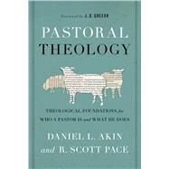 Pastoral Theology Theological Foundations for Who a Pastor is and What He Does by Akin, Dr. Daniel L.; Pace, Dr. R. Scott, 9781433685781