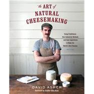 The Art of Natural Cheesemaking: Using Traditional, Non-industrial Methods and Raw Ingredients to Make the World's Best Cheeses by Asher, David, 9781603585781