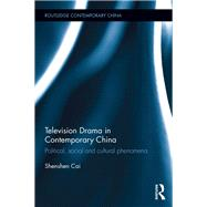 Television Drama in Contemporary China: Political, social and cultural phenomena by Cai; Shenshen, 9781138645783
