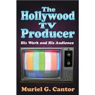 The Hollywood TV Producer: His Work and His Audience by Cantor,Muriel G., 9781412855785