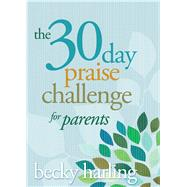The 30-Day Praise Challenge for Parents by Harling, Becky, 9781434705785