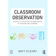 Classroom Observation: A guide to the effective observation of teaching and learning by O'Leary; Matt, 9780415525787