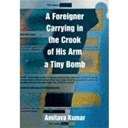 A Foreigner Carrying in the Crook of His Arm a Tiny Bomb by Kumar, Amitava, 9780822345787