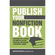Publish Your Nonfiction Book: Strategies For Learning the Industry, Selling Your Book, and Building a Successful Career by Martin, Sharlene, 9781582975788