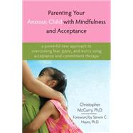 Parenting Your Anxious Child with Mindfulness and Acceptance : A Powerful New Approach to Overcoming Fear, Panic, and Worry Using Acceptance and Commitment Therapy by McCurry, Christopher, 9781572245792