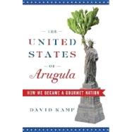 United States of Arugula : How We Became a Gourmet Nation by KAMP, DAVID, 9780767915793