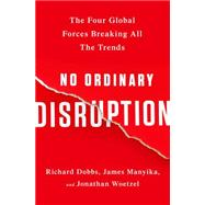 No Ordinary Disruption: The Four Global Forces Breaking All the Trends by Dobbs, Richard; Manyika, James; Woetzel, Jonathan, 9781610395793