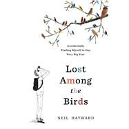 Lost Among the Birds Accidentally Finding Myself in One Very Big Year by Hayward, Neil, 9781632865793