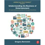 Understanding the Business of Entertainment: The Legal and Business Essentials All Filmmakers Should Know by Bernstein; Gregory, 9781138775794