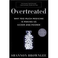 Overtreated Why Too Much Medicine Is Making Us Sicker and Poorer by Brownlee, Shannon, 9781582345796