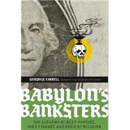 Babylon's Banksters : The Alchemy of Deep Physics, High Finance and Ancient Religion by Farrell, Joseph P., 9781932595796