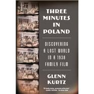 Three Minutes in Poland Discovering a Lost World in a 1938 Family Film by Kurtz, Glenn, 9780374535797