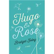 Hugo & Rose A Novel by Foley, Bridget, 9781250055798