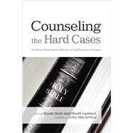 Counseling the Hard Cases True Stories Illustrating the Sufficiency of God's Resources in Scripture by Scott, Stuart; Lambert, Heath, 9781433685798