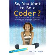 So, You Want to Be a Coder? The Ultimate Guide to a Career in Programming, Video Game Creation, Robotics, and More! by Bedell, Jane (J. M.), 9781582705798