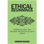 Ethical Beginnings: Preferences, Rules, and Principles Influencing Decision Making by Rodgers, Waymond, Ph.D., 9780595525799