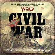 Weird Civil War Your Travel Guide to the Ghostly Legends and Best-Kept Secrets of the American Civil War by Sceurman, Mark; Moran, Mark, 9781454915799