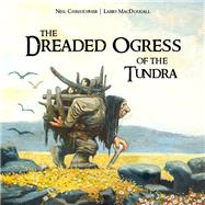 The Dreaded Ogress of the Tundra by Christopher, Neil; Macdougall, Larry, 9781927095799