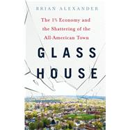 Glass House The 1% Economy and the Shattering of the All-American Town by Alexander, Brian, 9781250085801