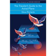 The Traveler's Guide to the Astral Plane by Richards, Steve; Hancock, Graham, 9781578635801