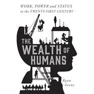 The Wealth of Humans Work, Power, and Status in the Twenty-First Century by Avent, Ryan, 9781250075802
