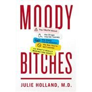 Moody Bitches The Truth About the Drugs You're Taking, The Sleep You're Missing, The Sex You're Not Having, and What's Really Making You Crazy by Holland, Julie, 9781594205804