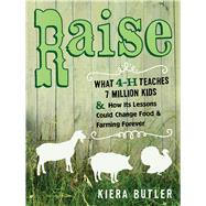 Raise: What 4-h Teaches Seven Million Kids and How Its Lessons Could Change Food and Farming Forever by Butler, Kiera; Roy, Rafael, 9780520275805