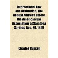 International Law and Arbitration: The Annual Address Before the American Bar Association, at Saratoga Springs, Aug. 20, 1896 by Russell, Charles, 9781153955805