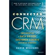 Connected CRM Implementing a Data-Driven, Customer-Centric Business Strategy by Williams, David S., 9781118835807